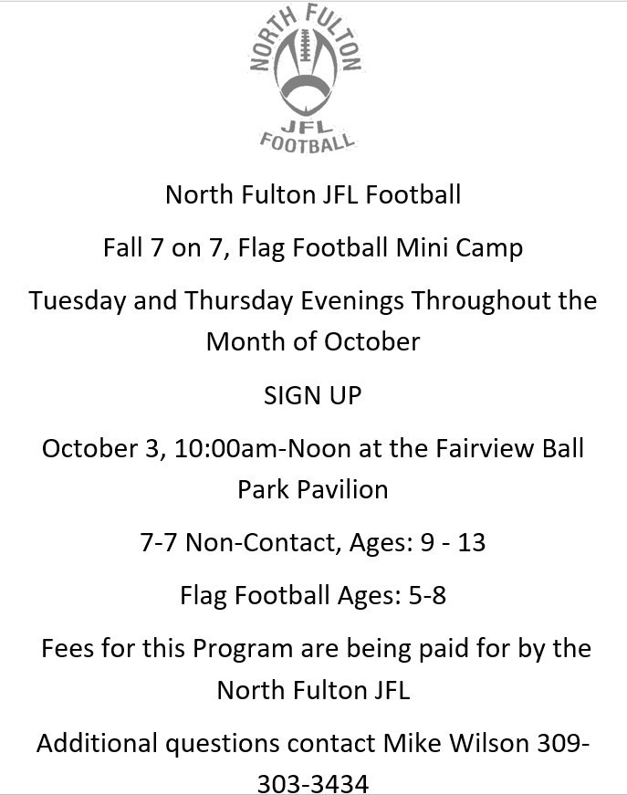 North Fulton JFL Football  Fall 7 on 7, Flag Football Mini Camp Tuesday and Thursday Evenings Throughout the Month of October SIGN UP October 3, 10:00am-Noon at the Fairview Ball Park Pavilion  7-7 Non-Contact, Ages: 9 - 13  Flag Football Ages: 5-8  Fees for this Program are being paid for by the North Fulton JFL  Additional questions contact Mike Wilson 309-303-3434